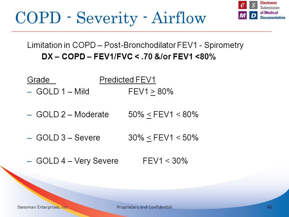 COPD - Severity - Airflow Limitation in COPD – Post-Bronchodilator FEV1 - Spirometry DX – COPD – FEV1/FVC <.70 &/or FEV1 <80% GradePredicted FEV1 –GOLD 1 – MildFEV1 > 80% –GOLD 2 – Moderate50% < FEV1 < 80% –GOLD 3 – Severe30% < FEV1 < 50% –GOLD 4 – Very SevereFEV1 < 30% Stessman Enterprises, Inc.40Proprietary and Confidential