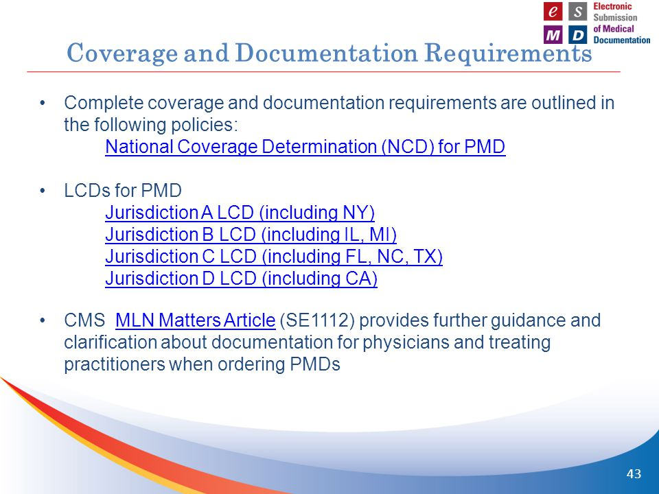 Coverage and Documentation Requirements Complete coverage and documentation requirements are outlined in the following policies: National Coverage Determination (NCD) for PMD LCDs for PMD Jurisdiction A LCD (including NY) Jurisdiction B LCD (including IL, MI) Jurisdiction C LCD (including FL, NC, TX) Jurisdiction D LCD (including CA) CMS MLN Matters Article (SE1112) provides further guidance and clarification about documentation for physicians and treating practitioners when ordering PMDsMLN Matters Article 43