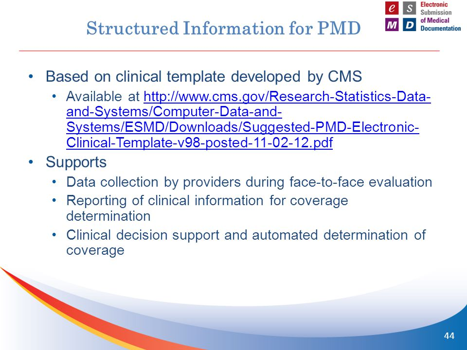 Structured Information for PMD Based on clinical template developed by CMS Available at http://www.cms.gov/Research-Statistics-Data- and-Systems/Computer-Data-and- Systems/ESMD/Downloads/Suggested-PMD-Electronic- Clinical-Template-v98-posted-11-02-12.pdfhttp://www.cms.gov/Research-Statistics-Data- and-Systems/Computer-Data-and- Systems/ESMD/Downloads/Suggested-PMD-Electronic- Clinical-Template-v98-posted-11-02-12.pdf Supports Data collection by providers during face-to-face evaluation Reporting of clinical information for coverage determination Clinical decision support and automated determination of coverage 44