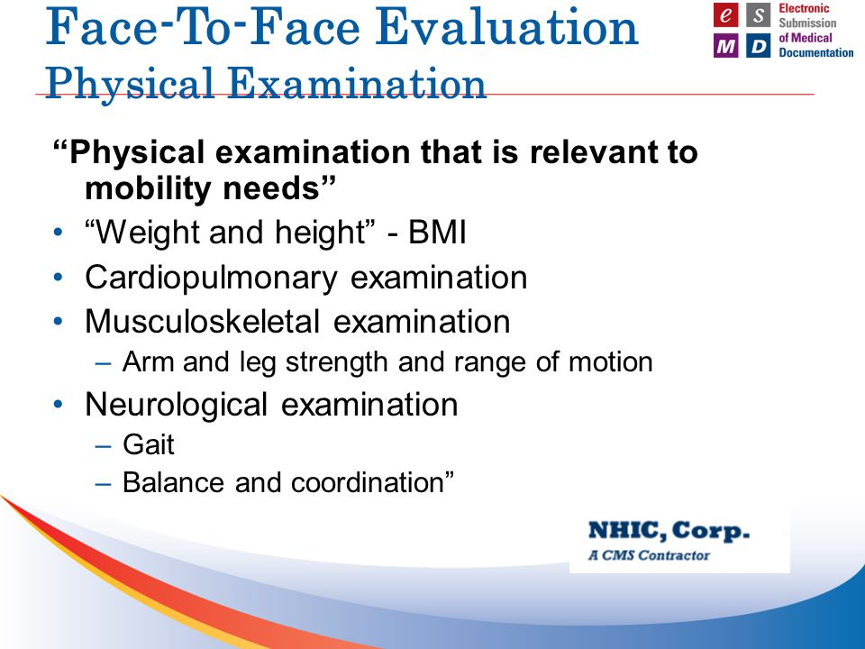 Face-To-Face Evaluation Physical Examination Physical examination that is relevant to mobility needs Weight and height - BMI Cardiopulmonary examination Musculoskeletal examination –Arm and leg strength and range of motion Neurological examination –Gait –Balance and coordination