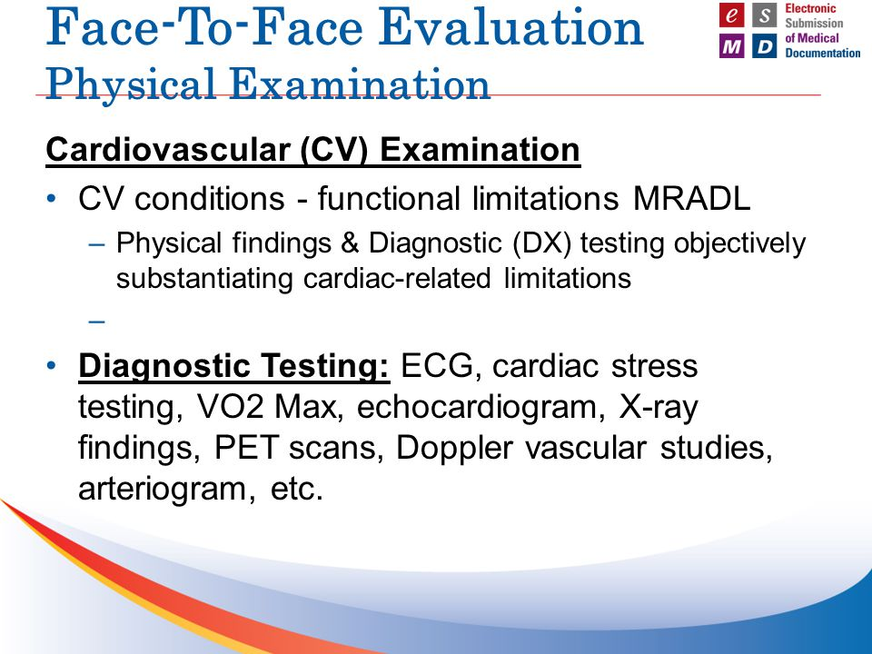 Face-To-Face Evaluation Physical Examination Pulmonary Examination Pulmonary conditions - functional limitations MRADL –Physical findings & DX testing confirming pulmonary related diagnosis objectively substantiating limitations Diagnostic Testing: Peek flow meter, PFTs – Pre and Post bronchodilators, Oxygen saturation measurements, exertional oxymetry, blood gases, X-ray results, lung scans, CT scan, etc.