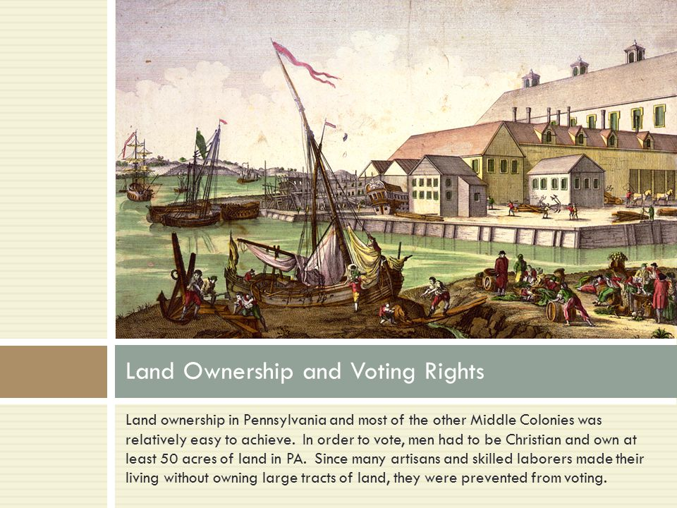 Land ownership in Pennsylvania and most of the other Middle Colonies was relatively easy to achieve.