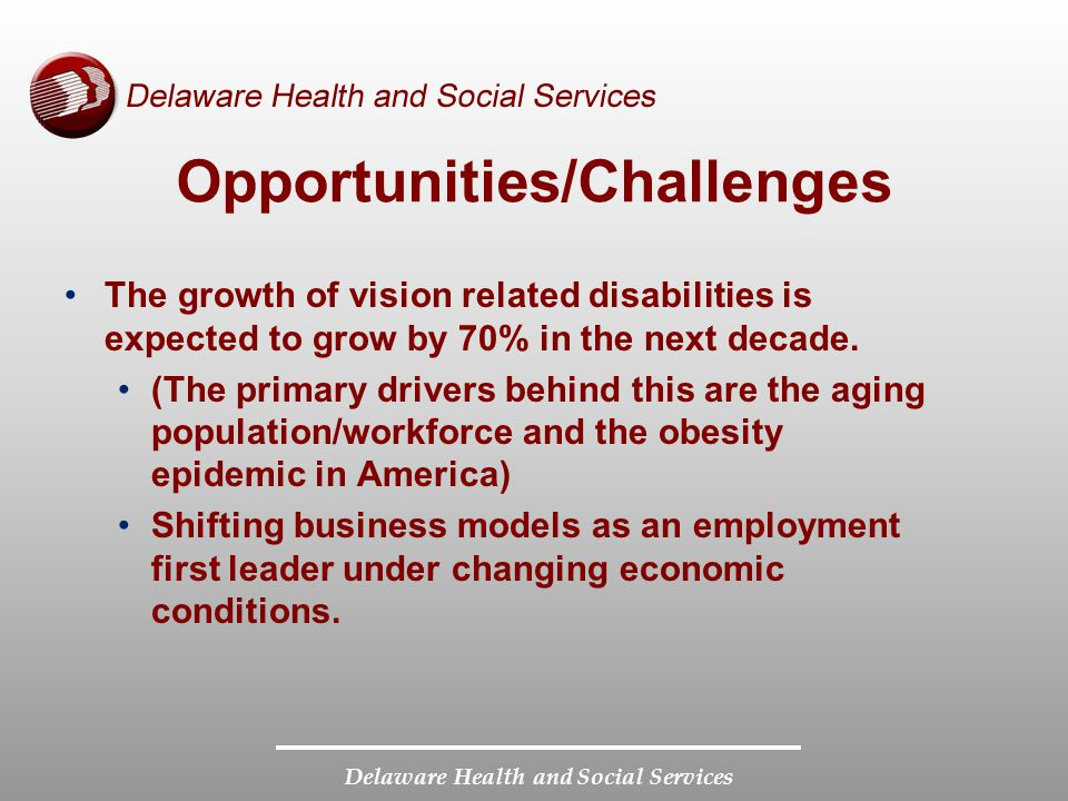 Delaware Health and Social Services Opportunities/Challenges The growth of vision related disabilities is expected to grow by 70% in the next decade.