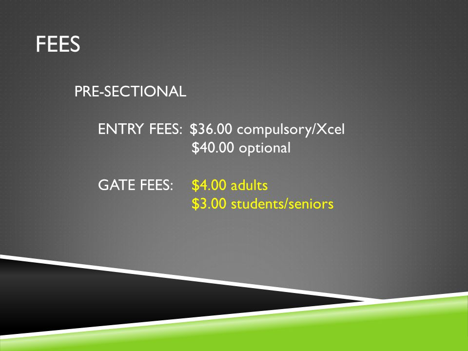 FEES PRE-SECTIONAL ENTRY FEES: $36.00 compulsory/Xcel $40.00 optional GATE FEES:$4.00 adults $3.00 students/seniors