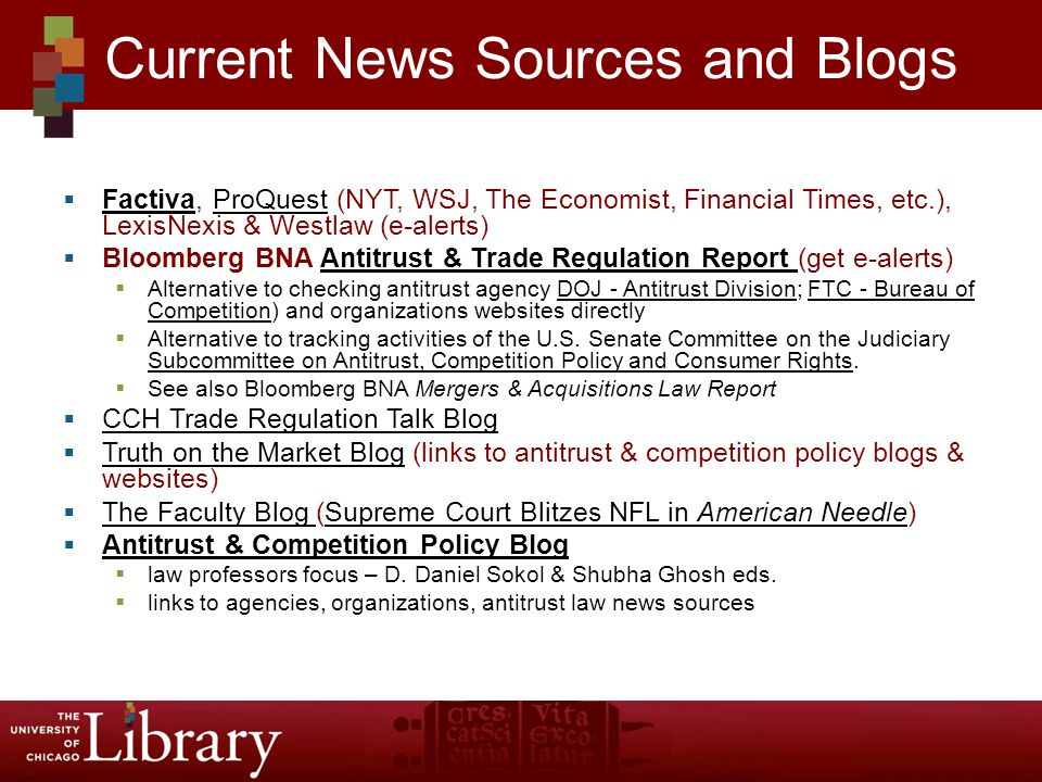  Factiva, ProQuest (NYT, WSJ, The Economist, Financial Times, etc.), LexisNexis & Westlaw (e-alerts) FactivaProQuest  Bloomberg BNA Antitrust & Trade Regulation Report (get e-alerts)Antitrust & Trade Regulation Report  Alternative to checking antitrust agency DOJ - Antitrust Division; FTC - Bureau of Competition) and organizations websites directlyDOJ - Antitrust DivisionFTC - Bureau of Competition  Alternative to tracking activities of the U.S.