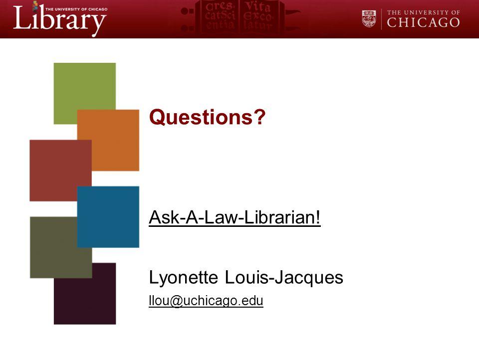 Questions Ask-A-Law-Librarian! Lyonette Louis-Jacques llou@uchicago.edu