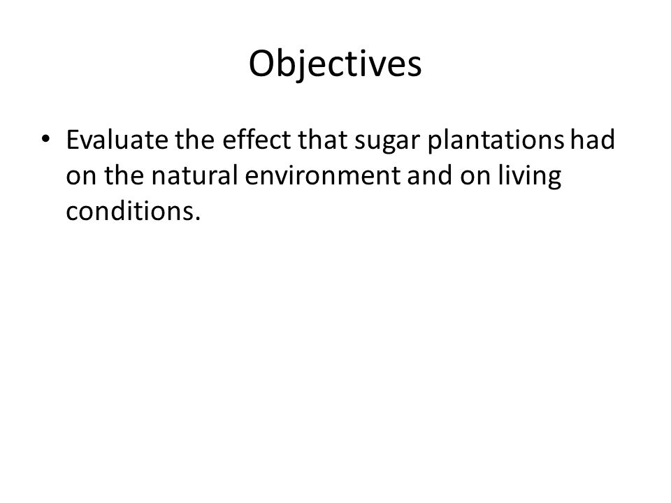 Objectives Evaluate the effect that sugar plantations had on the natural environment and on living conditions.