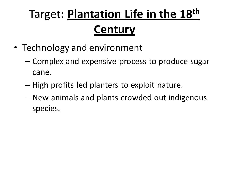 Target: Plantation Life in the 18 th Century Technology and environment – Complex and expensive process to produce sugar cane.