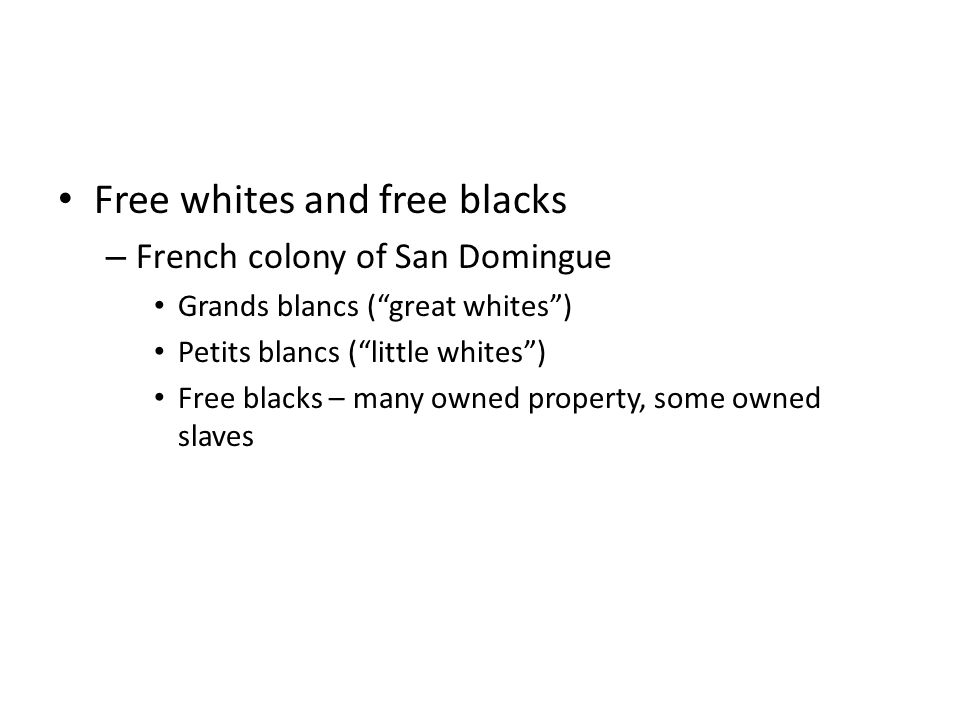 Free whites and free blacks – French colony of San Domingue Grands blancs ( great whites ) Petits blancs ( little whites ) Free blacks – many owned property, some owned slaves