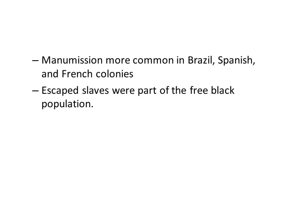– Manumission more common in Brazil, Spanish, and French colonies – Escaped slaves were part of the free black population.