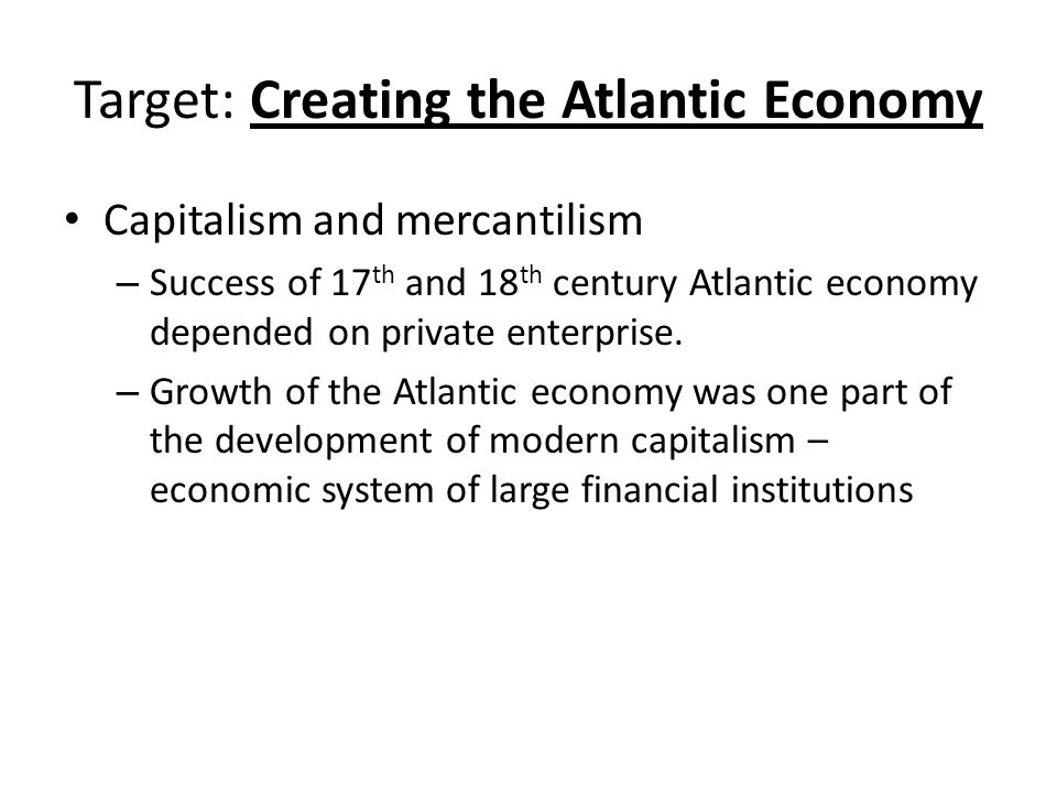 Target: Creating the Atlantic Economy Capitalism and mercantilism – Success of 17 th and 18 th century Atlantic economy depended on private enterprise.