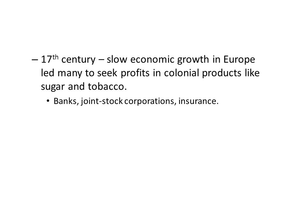 – 17 th century – slow economic growth in Europe led many to seek profits in colonial products like sugar and tobacco.