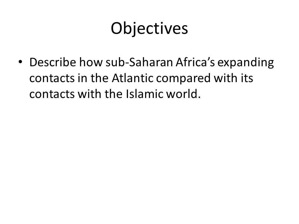 Objectives Describe how sub-Saharan Africa's expanding contacts in the Atlantic compared with its contacts with the Islamic world.