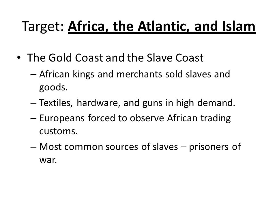 Target: Africa, the Atlantic, and Islam The Gold Coast and the Slave Coast – African kings and merchants sold slaves and goods.