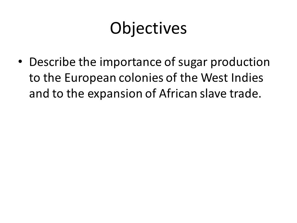 Essential Questions What was the importance of sugar production to the European colonies of the West Indies and to the expansion of African slave trade?