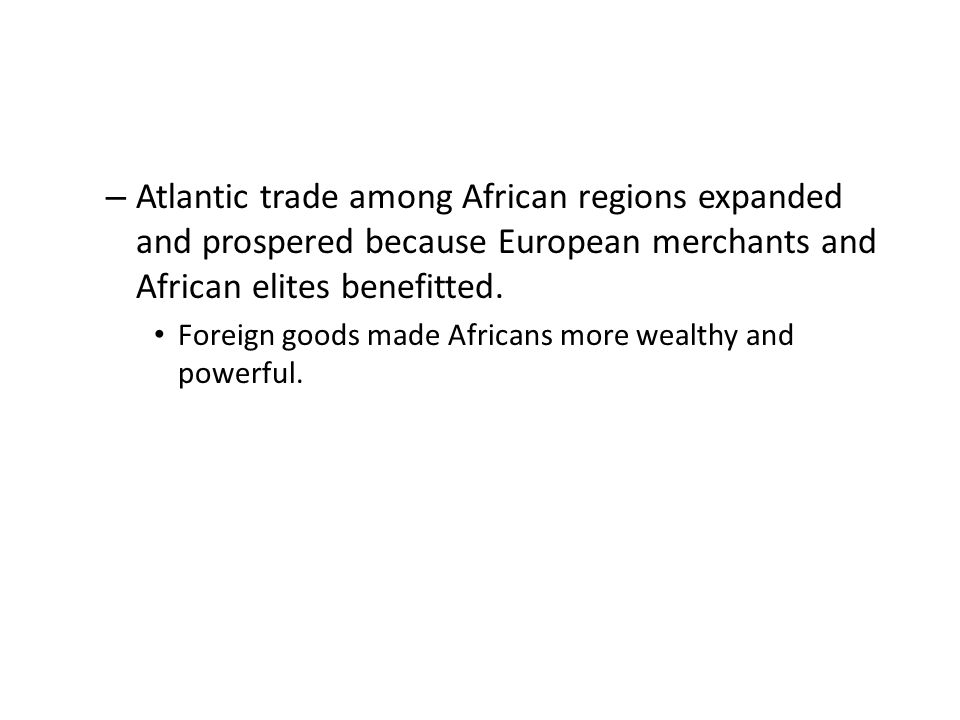 – Atlantic trade among African regions expanded and prospered because European merchants and African elites benefitted.
