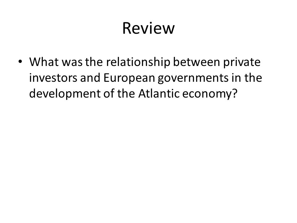 Review What was the relationship between private investors and European governments in the development of the Atlantic economy