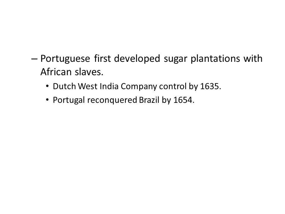 – Portuguese first developed sugar plantations with African slaves.