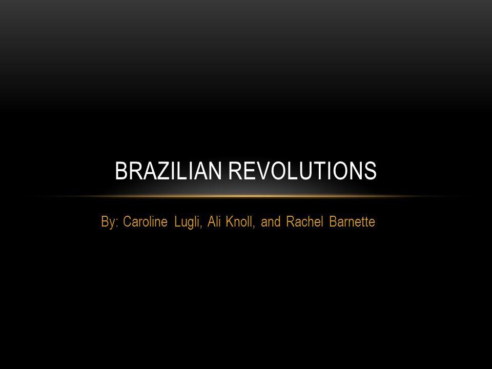 By: Caroline Lugli, Ali Knoll, and Rachel Barnette BRAZILIAN REVOLUTIONS