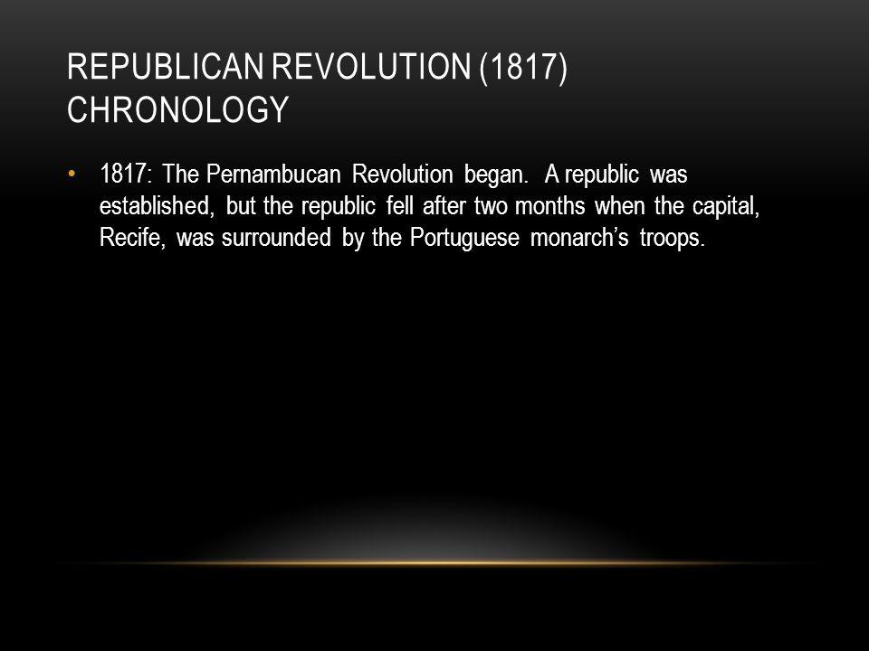 REPUBLICAN REVOLUTION (1817) CHRONOLOGY 1817: The Pernambucan Revolution began.