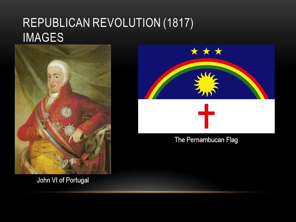 REPUBLICAN REVOLUTION (1817) IMAGES John VI of Portugal The Pernambucan Flag