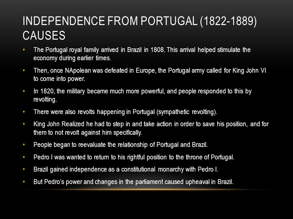 INDEPENDENCE FROM PORTUGAL (1822-1889) CAUSES The Portugal royal family arrived in Brazil in 1808.