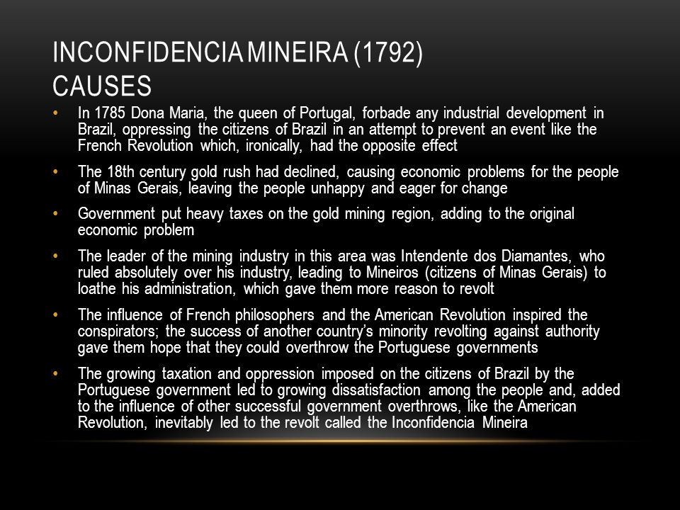 INCONFIDENCIA MINEIRA (1792) CAUSES In 1785 Dona Maria, the queen of Portugal, forbade any industrial development in Brazil, oppressing the citizens of Brazil in an attempt to prevent an event like the French Revolution which, ironically, had the opposite effect The 18th century gold rush had declined, causing economic problems for the people of Minas Gerais, leaving the people unhappy and eager for change Government put heavy taxes on the gold mining region, adding to the original economic problem The leader of the mining industry in this area was Intendente dos Diamantes, who ruled absolutely over his industry, leading to Mineiros (citizens of Minas Gerais) to loathe his administration, which gave them more reason to revolt The influence of French philosophers and the American Revolution inspired the conspirators; the success of another country's minority revolting against authority gave them hope that they could overthrow the Portuguese governments The growing taxation and oppression imposed on the citizens of Brazil by the Portuguese government led to growing dissatisfaction among the people and, added to the influence of other successful government overthrows, like the American Revolution, inevitably led to the revolt called the Inconfidencia Mineira