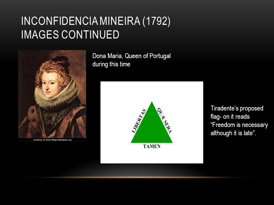 INCONFIDENCIA MINEIRA (1792) IMAGES CONTINUED Dona Maria, Queen of Portugal during this time Tiradente's proposed flag- on it reads Freedom is necessary although it is late .