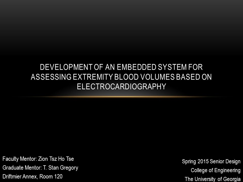 Spring 2015 Senior Design College of Engineering The University of Georgia DEVELOPMENT OF AN EMBEDDED SYSTEM FOR ASSESSING EXTREMITY BLOOD VOLUMES BASED ON ELECTROCARDIOGRAPHY Faculty Mentor: Zion Tsz Ho Tse Graduate Mentor: T.