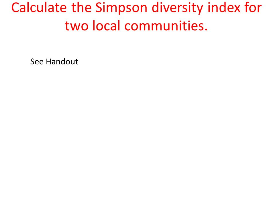 Calculate the Simpson diversity index for two local communities. See Handout