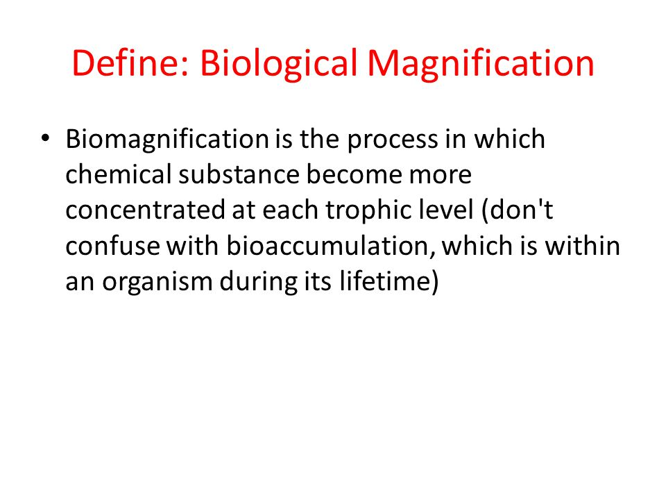Define: Biological Magnification Biomagnification is the process in which chemical substance become more concentrated at each trophic level (don t confuse with bioaccumulation, which is within an organism during its lifetime)