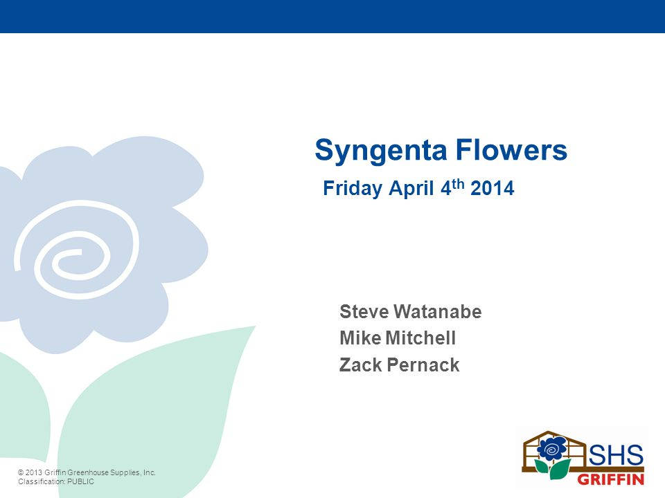 © 2013 Griffin Greenhouse Supplies, Inc. Classification: PUBLIC Syngenta Flowers Friday April 4 th 2014 Steve Watanabe Mike Mitchell Zack Pernack