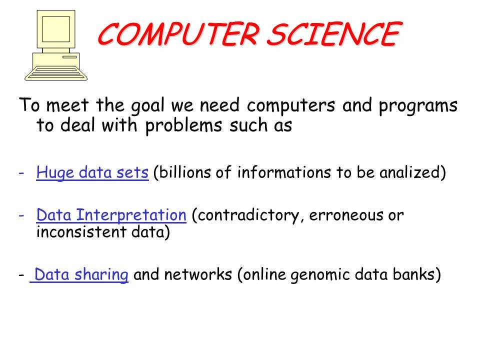 COMPUTER SCIENCE To meet the goal we need computers and programs to deal with problems such as -Huge data sets (billions of informations to be analized) -Data Interpretation (contradictory, erroneous or inconsistent data) - Data sharing and networks (online genomic data banks)