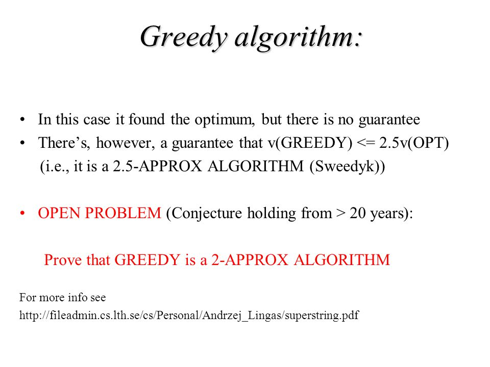 In this case it found the optimum, but there is no guarantee There's, however, a guarantee that v(GREEDY) <= 2.5v(OPT) (i.e., it is a 2.5-APPROX ALGORITHM (Sweedyk)) OPEN PROBLEM (Conjecture holding from > 20 years): Prove that GREEDY is a 2-APPROX ALGORITHM For more info see http://fileadmin.cs.lth.se/cs/Personal/Andrzej_Lingas/superstring.pdf Greedy algorithm: