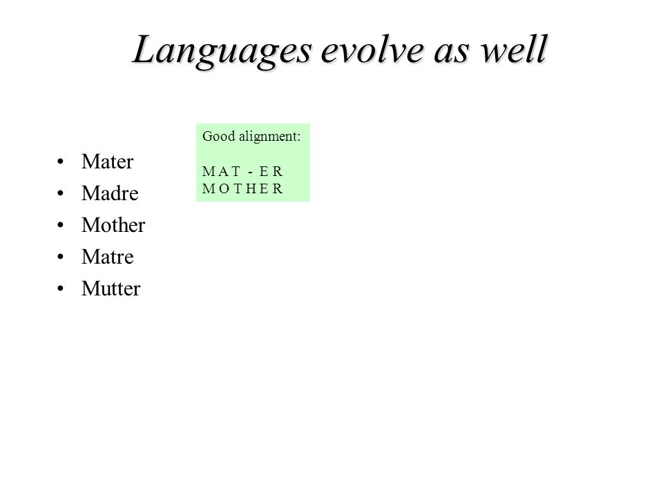Mater Madre Mother Matre Mutter Good alignment: M A T - E R M O T H E R Languages evolve as well