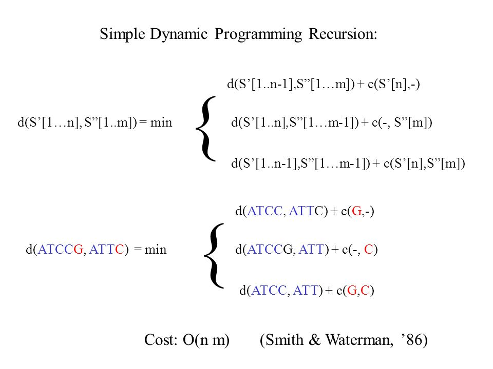 "Simple Dynamic Programming Recursion: d(S'[1…n], S""[1..m]) = min { d(S'[1..n-1],S""[1…m]) + c(S'[n],-) d(S'[1..n],S""[1…m-1]) + c(-, S""[m]) d(S'[1..n-1]"