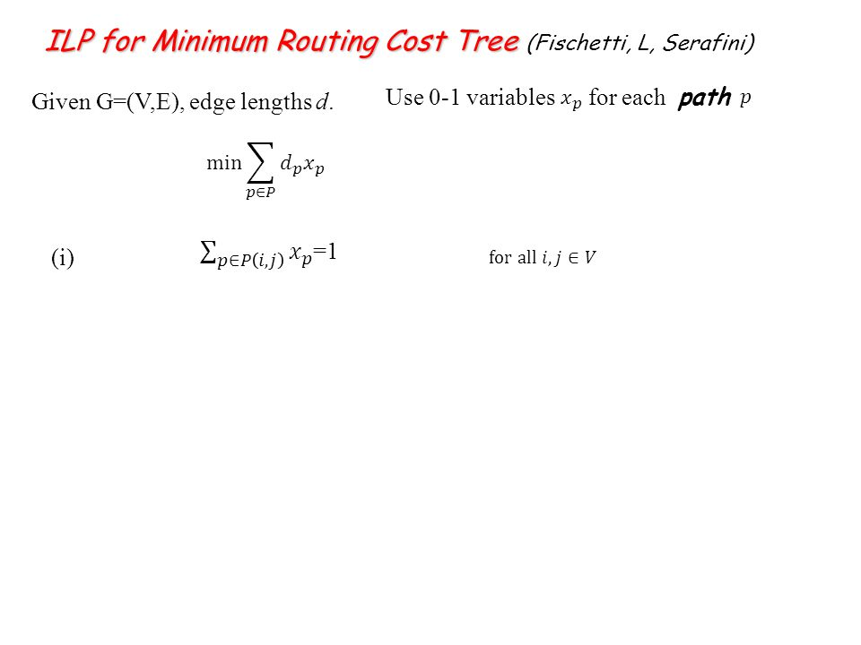 ILP for Minimum Routing Cost Tree ILP for Minimum Routing Cost Tree (Fischetti, L, Serafini) Given G=(V,E), edge lengths d.