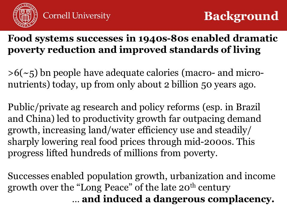 Food systems successes in 1940s-80s enabled dramatic poverty reduction and improved standards of living >6(~5) bn people have adequate calories (macro- and micro- nutrients) today, up from only about 2 billion 50 years ago.