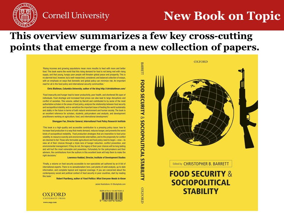 Overview (Barrett) Global food economy (Rosegrant et al) Climate (Cane & Lee) Thematic chapters: Land (Deininger) Freshwater resources (Lall) Marine resources (McClanahan et al.) Crop techs (McCouch & Crowell) Livestock techs (McDermott et al.) Labor migration (McLeman) Trade (Anderson) Humanitarian assistance (Maxwell) Geographic chapters: Latin America (Wolford & Nehring) Sub-Saharan Africa (Barrett&Upton) M.East / N.Africa (Lybbert&Morgan) W.Asia/EC Europe (Swinnen&Herck) South Asia (Agrawal) China (Christiaensen) East Asia (Timmer) 18 chapters by leading international experts New Book on Topic