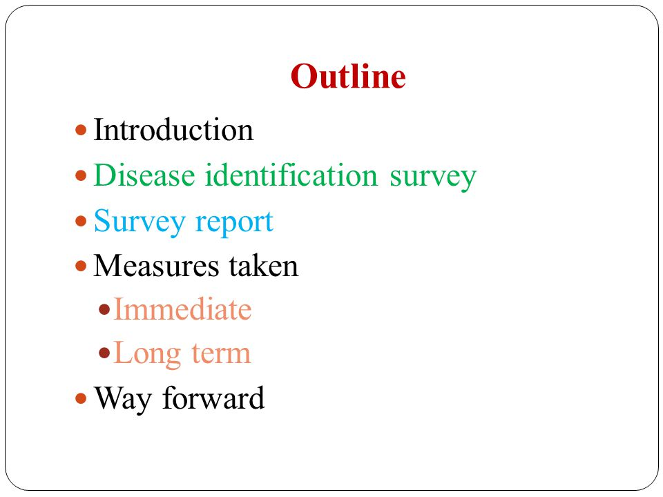 Outline Introduction Disease identification survey Survey report Measures taken Immediate Long term Way forward