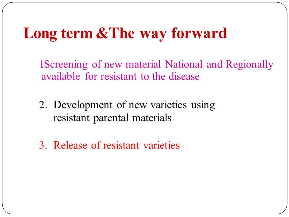 Long term &The way forward 1..Screening of new material National and Regionally available for resistant to the disease 2.Development of new varieties using resistant parental materials 3.Release of resistant varieties