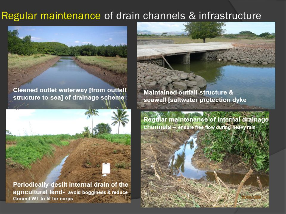 Regular maintenance of drain channels & infrastructure Cleaned outlet waterway [from outfall structure to sea] of drainage scheme Maintained outfall structure & seawall [saltwater protection dyke Periodically desilt internal drain of the agricultural land- avoid bogginess & reduce Ground WT to fit for corps Regular maintenance of internal drainage channels – ensure free flow during heavy rain