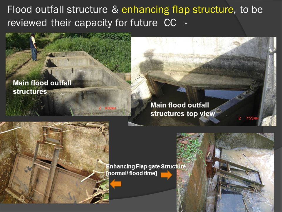 Flood outfall structure & enhancing flap structure, to be reviewed their capacity for future CC - Main flood outfall structures Main flood outfall structures top view Enhancing Flap gate Structure [normal/ flood time]