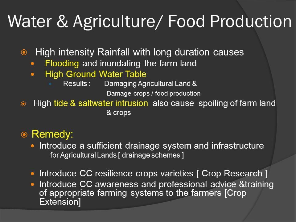 Water & Agriculture/ Food Production  High intensity Rainfall with long duration causes Flooding and inundating the farm land High Ground Water Table Results : Damaging Agricultural Land & Damage crops / food production  High tide & saltwater intrusion also cause spoiling of farm land & crops  Remedy: Introduce a sufficient drainage system and infrastructure for Agricultural Lands [ drainage schemes ] Introduce CC resilience crops varieties [ Crop Research ] Introduce CC awareness and professional advice &training of appropriate farming systems to the farmers [Crop Extension]