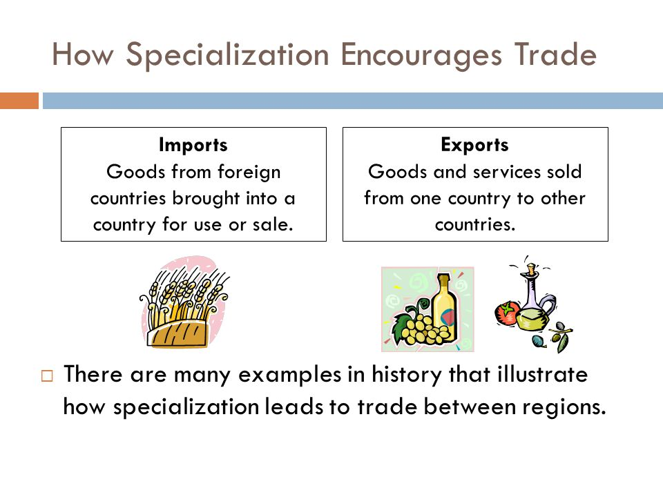 How Specialization Encourages Trade  There are many examples in history that illustrate how specialization leads to trade between regions. Imports Go