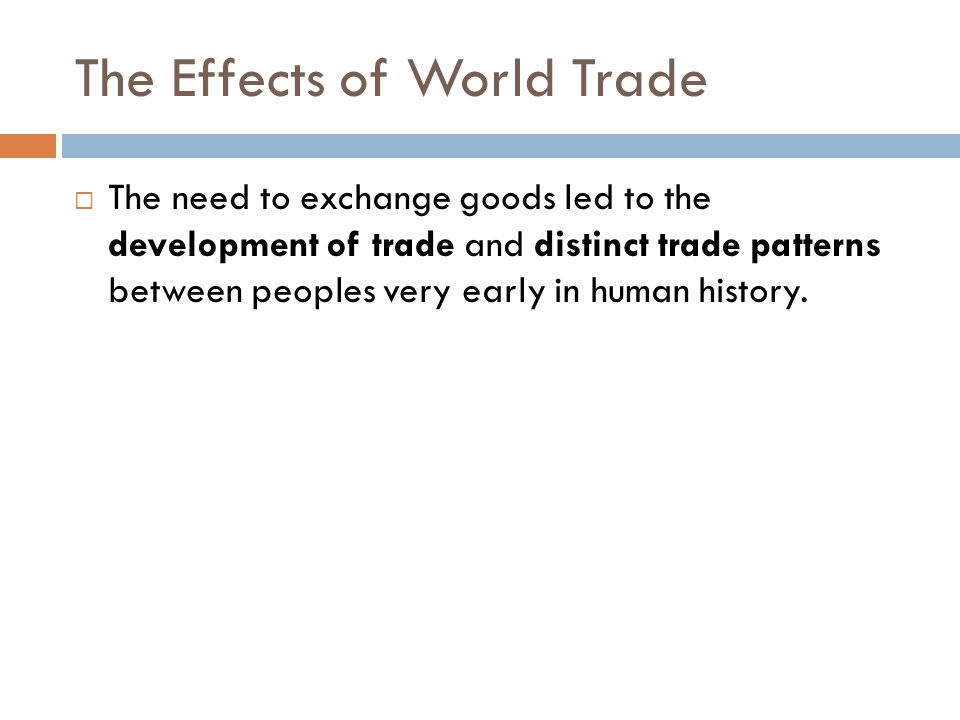 The Effects of World Trade  The need to exchange goods led to the development of trade and distinct trade patterns between peoples very early in huma