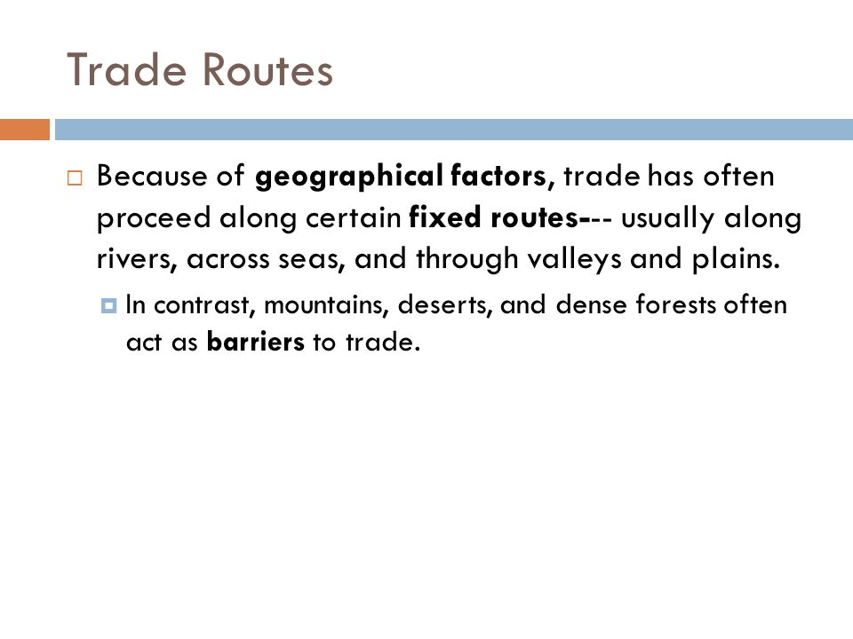 Trade Routes  Because of geographical factors, trade has often proceed along certain fixed routes--- usually along rivers, across seas, and through v