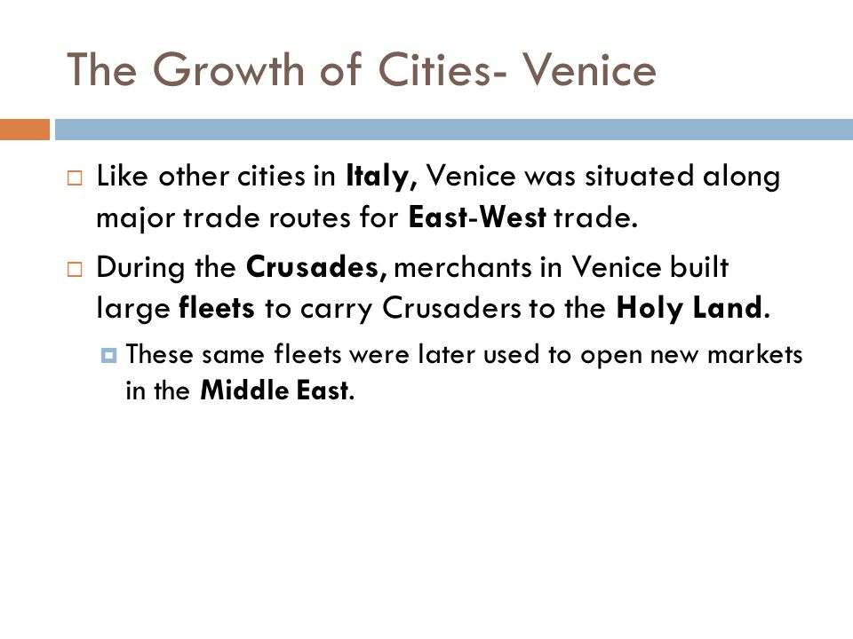 The Growth of Cities- Venice  Like other cities in Italy, Venice was situated along major trade routes for East-West trade.  During the Crusades, me