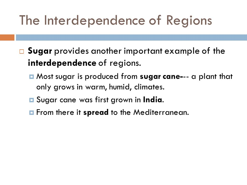 The Interdependence of Regions  Sugar provides another important example of the interdependence of regions.  Most sugar is produced from sugar cane-