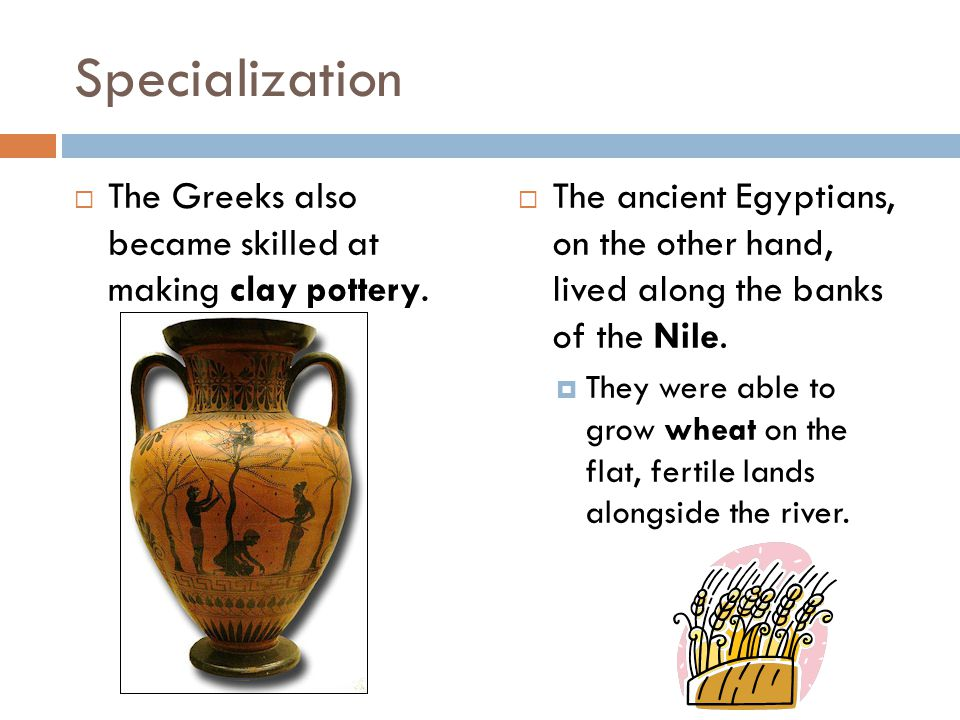 Specialization  The Greeks also became skilled at making clay pottery.  The ancient Egyptians, on the other hand, lived along the banks of the Nile.